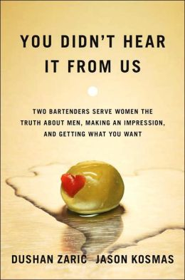 You Didn't Hear It From Us: Two Bartenders Serve up the Truth about Men, Making an Impression, and Getting What You Want