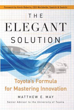 The Elegant Solution: Toyota's Formula for Mastering Innovation Matthew E. May