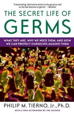 The Secret Life of Germs: What They Are, Why We Need Them, and How We Can Protect Ourselves Against Them