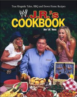 J.R.'s Cookbook: True Ringside Tales BBQ and Down Home Recipes