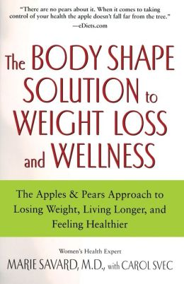 The Body Shape Solution to Weight Loss and Wellness: The Apples and Pears Approach to Losing Weight, Living Longer, and Feeling Healthier