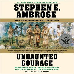 Undaunted Courage: Meriwether Lewis, Thomas Jefferson, and the Openin