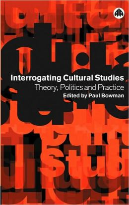 Interrogating Cultural Studies: Theory, Politics and Practice