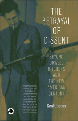 The Betrayl of Dissent: Beyond Orwell, Hitchen's and the New American Century