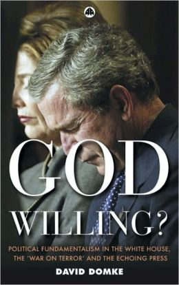 God Willing?: Political Fundamentalism in the White House, the War on Terror and the Echoing Press