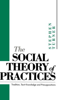 The Social Theory of Practices: Tradition, Tacit Knowledge and Presuppositions