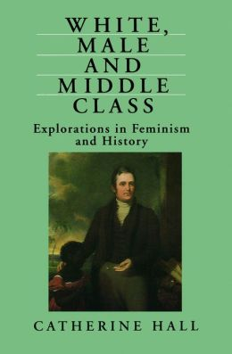 White, Male and Middle-Class: Explorations in Feminism and History