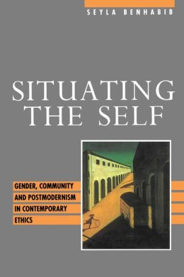 Situating the Self - Gender, Community and Postmodernism in Contemporary Ethics