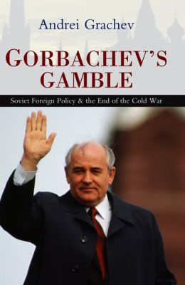 Gorbachev's Gamble: Soviet Foreign Policy and the End of the Cold War