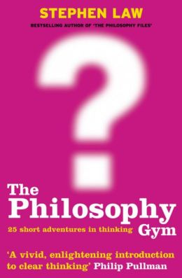 The Philosophy Gym : 25 Short Adventures in Thinking