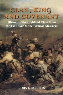 Clan, King and Covenant: The History of the Highland Clans from the Civil War to the Glencoe Massacre