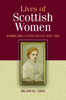 The Lives of Scottish Women: Women and Scottish Society, 1800--1980