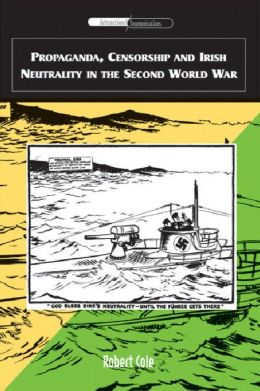 Propaganda, Censorship and Irish Neutrality in the Second World War