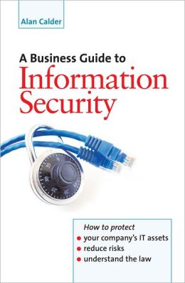 A Business Guide to Information Security: How to Protect Your Company's IT Assets, Reduce Risks and Understand the Law