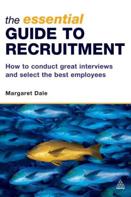 Essential Guide to Recruitment: How to Conduct Great Interviews and Select the Best Employees