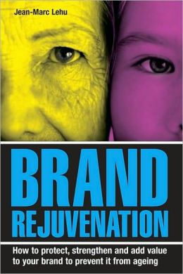Brand Rejuvenation: How to Protect, Stregthen and Add Value to Your Brand to Prevent It from Ageing