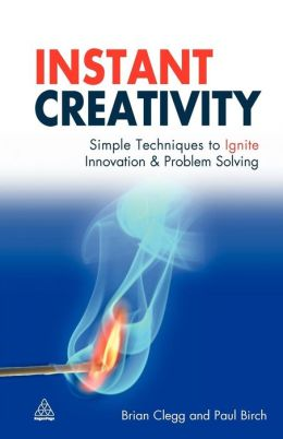 Instant Creativity: Simple Techniques to Ignite Innovation & Problem Solving