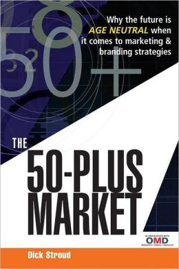 The 50-Plus Market: Why the Future Is Age Neutral When It Comes to Marketing and Branding Strategies