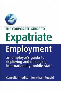 Expatriate Employment: An Employer's Guide to Deploying and Managing Internationally Mobile Staff