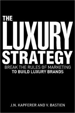 Luxury Strategy: Break the Rules of Marketing to Build Luxury Brands