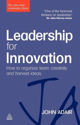 Leadership for Innovation: How to Organize Team Creativity and Harvest Ideas