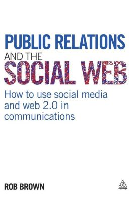Public Relations and the Social Web: How to Use Social Media and Web 2.0 in Communications