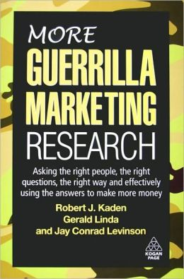 More Guerrilla Marketing Research: Asking the Right People, the Right Questions, the Right Way and Effectively Using the Answers to Make More Money