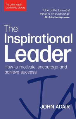 The Inspirational Leader: How to Motivate, Encourage and Achieve Success