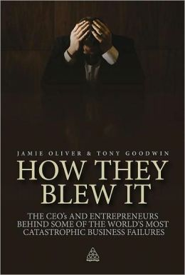How They Blew It: The CEOs and Entrepreneurs Behind Some of the World's Most Catastrophic Business Failures