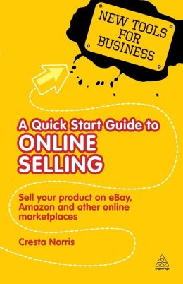 A Quick Start Guide to Online Selling: How to Sell Your Product on e-bay, Amazon, i-tunes and Other Online Market Places
