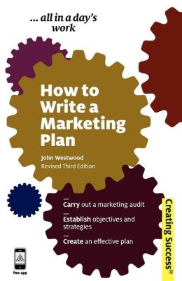 How to Write a Marketing Plan: Carry Out a Marketing Audit; Establish Objectives and Strategies; Create an Effective Plan