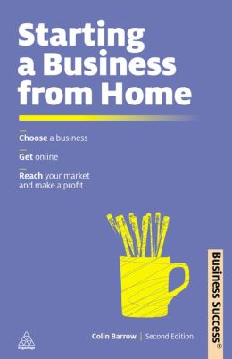 Starting a Business from Home: Choosing a Business, Getting Online, Reaching Your Market and Making a Profit