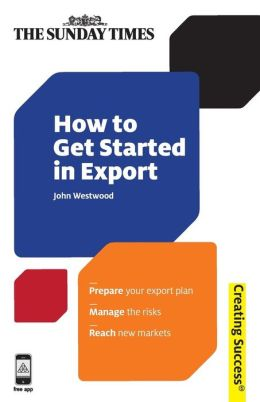 How to Get Started in Export: Prepage Your Export Plan; Manage the Risks; Reach New Markets
