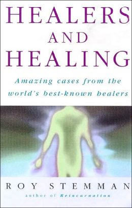 Healers and Healing: Amazing Cases from the World's Best-Known Healers