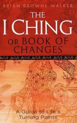 The I Ching or Book of Changes : A Guide to Life's Turning Points
