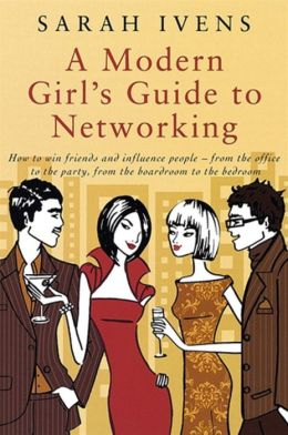 A Modern Girl's Guide to Networking: How to Win Friends and Influence People - From the Office to the Party, From the Boardroom to the Bedroom