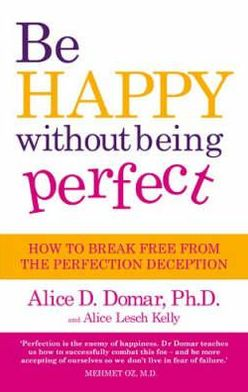 Be Happy Without Being Perfect: How to Break Free from the Perfection Deception. Alice D. Domar and Alice Lesch Kelly