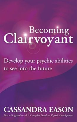 Becoming Clairvoyant: Develop Your Psychic Abilities to See Into the Future