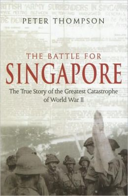 The Battle for Singapore: The True Story of Britain's Greatest Military Disaster