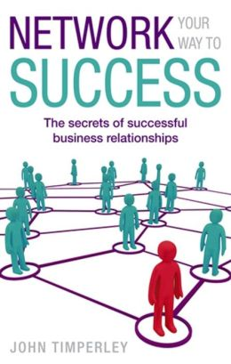 Network Your Way to Success: The Secrets of Successful Business Relationships