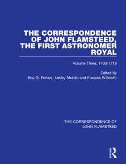 The Correspondence of John Flamsteed: The First Astronomer Royal