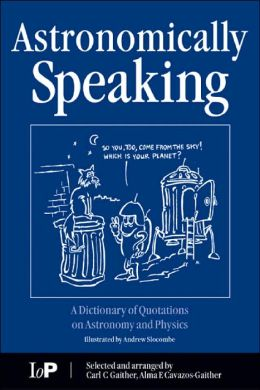 Astronomically Speaking: A Dictionary of Quotations on Astronomy, Mathematics and Physics