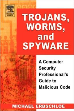 Trojans, Worms, and Spyware: A Computer Security Professional's Guide to Malicious Code