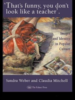 That's Funny You Don't Look Like A Teacher!: Interrogating Images, Identity, And Popular Culture