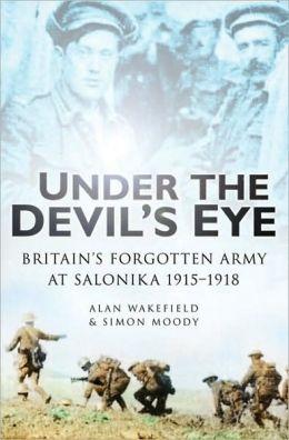 Under The Devil's Eye: Britain's Forgotten Army in Salonika 1915-1918