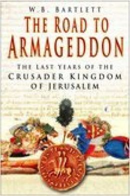 Road to Armageddon: The Last Years of the Crusader Kingdom of Jerusalem