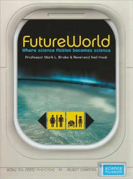 FutureWorld: Where Science Fiction Becomes Science (Science Museum) Mark L. Brake and Neil Hook