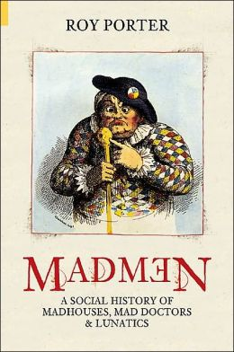 Madmen: A Social History of Madhouses, Mad Doctors and Lunatics
