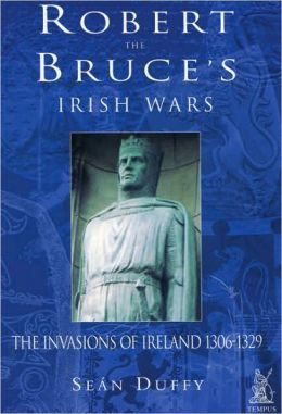 Robert the Bruce's Irish Wars: The Invasion of Ireland, 1306-1329