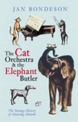 The Cat Orchestra and the Elephant Butler : The Strange History of Amazing Animals